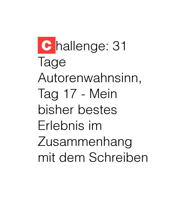 Challenge: 31 Tage Autorenwahnsinn, Tag 17 - Mein bisher bestes Erlebnis im Zusammenhang mit dem Schreiben