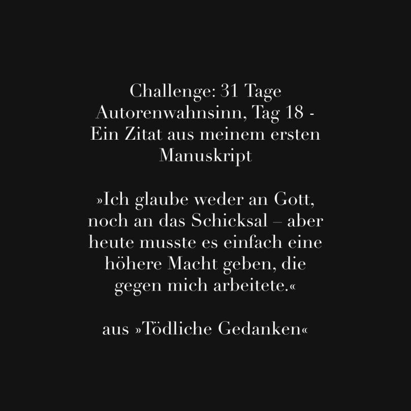 Challenge: 31 Tage Autorenwahnsinn, Tag 18 - Ein Zitat aus meinem ersten Manuskript  »Ich glaube weder an Gott, noch an das Schicksal – aber heute musste es einfach eine höhere Macht geben, die gegen mich arbeitete.«  aus »Tödliche Gedanken«