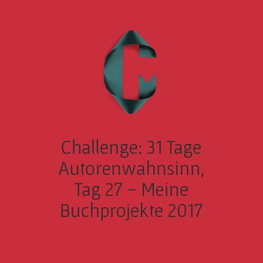 Challenge: 31 Tage Autorenwahnsinn, Tag 27 - Meine Buchprojekte 2017
