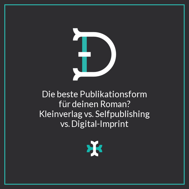 Die beste Publikationsform für deinen Roman? Kleinverlag vs. Selfpublishing vs. Digitale-Imprint